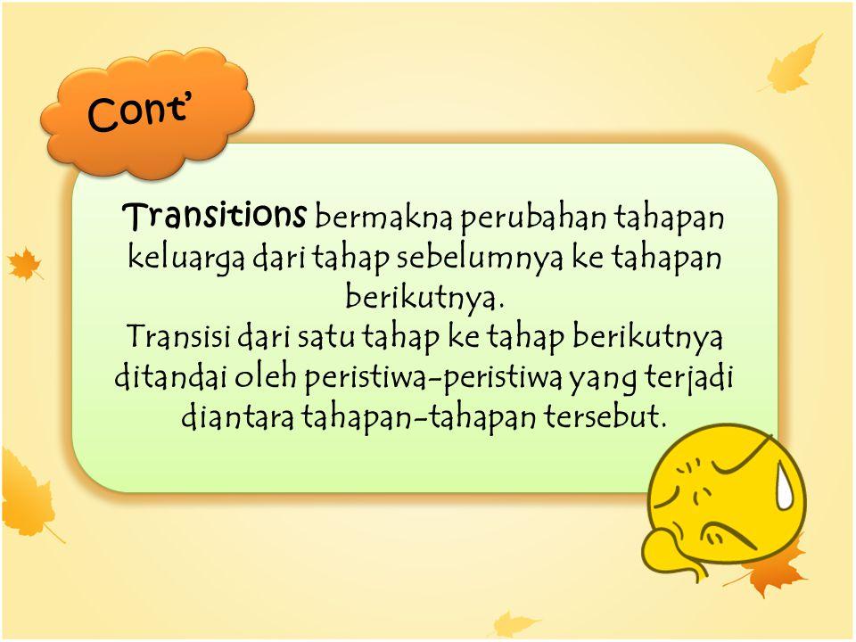 Transitions bermakna perubahan tahapan keluarga dari tahap sebelumnya ke tahapan berikutnya. Transisi dari satu tahap ke tahap berikutnya ditandai ole