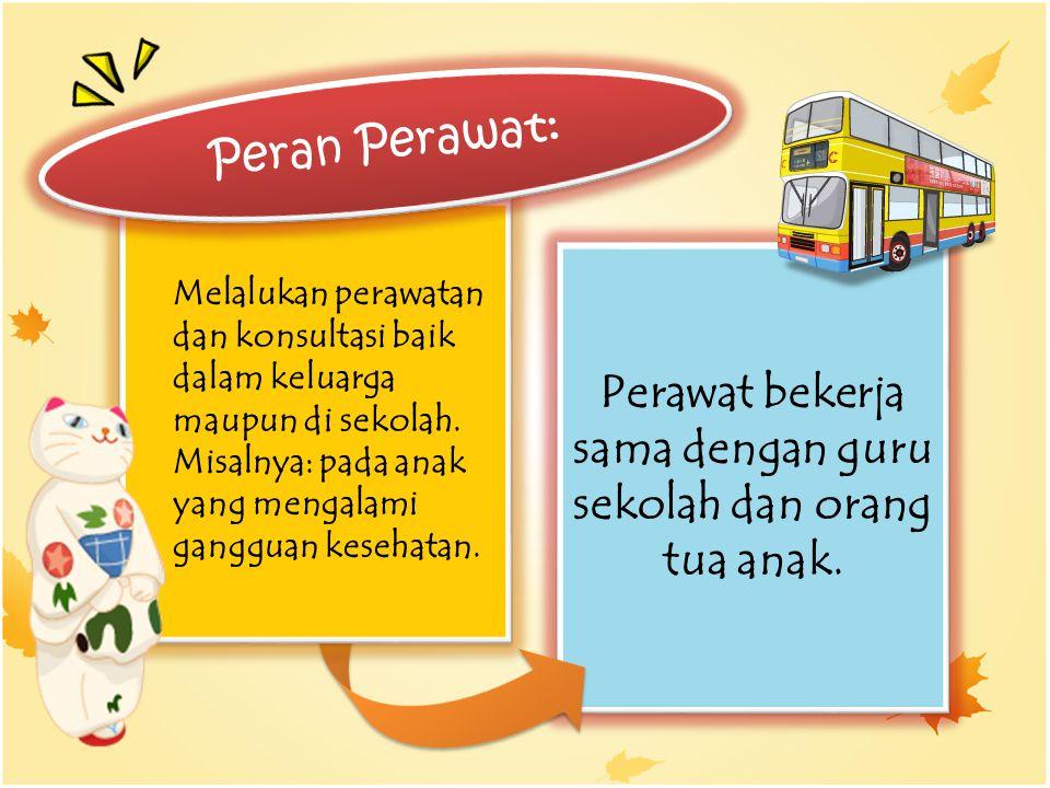 Perawat bekerja sama dengan guru sekolah dan orang tua anak. Melalukan perawatan dan konsultasi baik dalam keluarga maupun di sekolah. Misalnya: pada