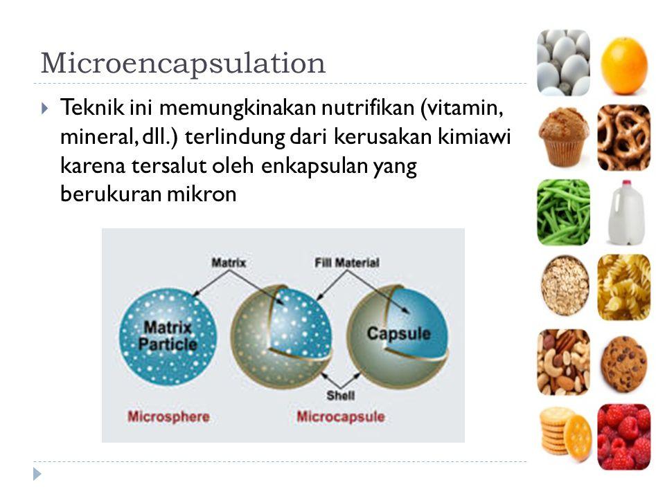 Microencapsulation  Teknik ini memungkinakan nutrifikan (vitamin, mineral, dll.) terlindung dari kerusakan kimiawi karena tersalut oleh enkapsulan ya