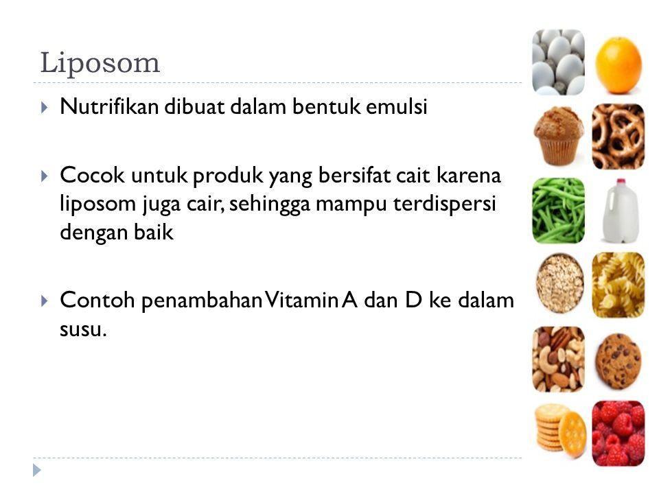 Liposom  Nutrifikan dibuat dalam bentuk emulsi  Cocok untuk produk yang bersifat cait karena liposom juga cair, sehingga mampu terdispersi dengan ba