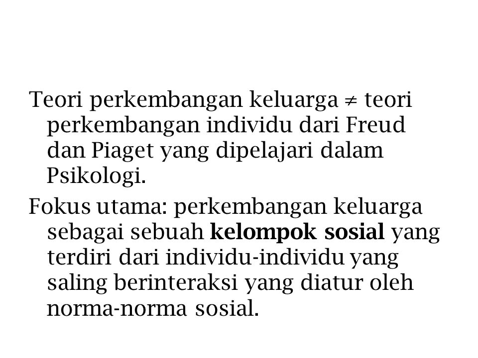 Teori perkembangan keluarga ≠ teori perkembangan individu dari Freud dan Piaget yang dipelajari dalam Psikologi. Fokus utama: perkembangan keluarga se