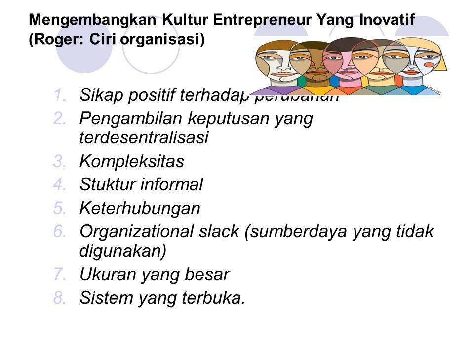 Mengembangkan Kultur Entrepreneur Yang Inovatif (Roger: Ciri organisasi) 1.Sikap positif terhadap perubahan 2.Pengambilan keputusan yang terdesentralisasi 3.Kompleksitas 4.Stuktur informal 5.Keterhubungan 6.Organizational slack (sumberdaya yang tidak digunakan) 7.Ukuran yang besar 8.Sistem yang terbuka.