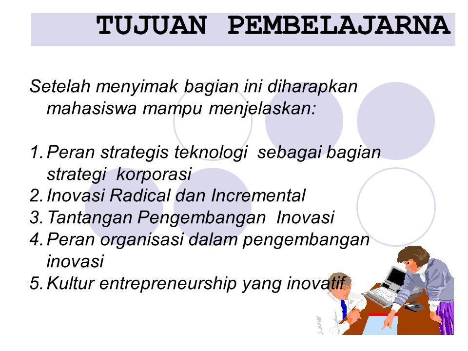 TUJUAN PEMBELAJARNA Setelah menyimak bagian ini diharapkan mahasiswa mampu menjelaskan: 1.Peran strategis teknologi sebagai bagian strategi korporasi 2.Inovasi Radical dan Incremental 3.Tantangan Pengembangan Inovasi 4.Peran organisasi dalam pengembangan inovasi 5.Kultur entrepreneurship yang inovatif