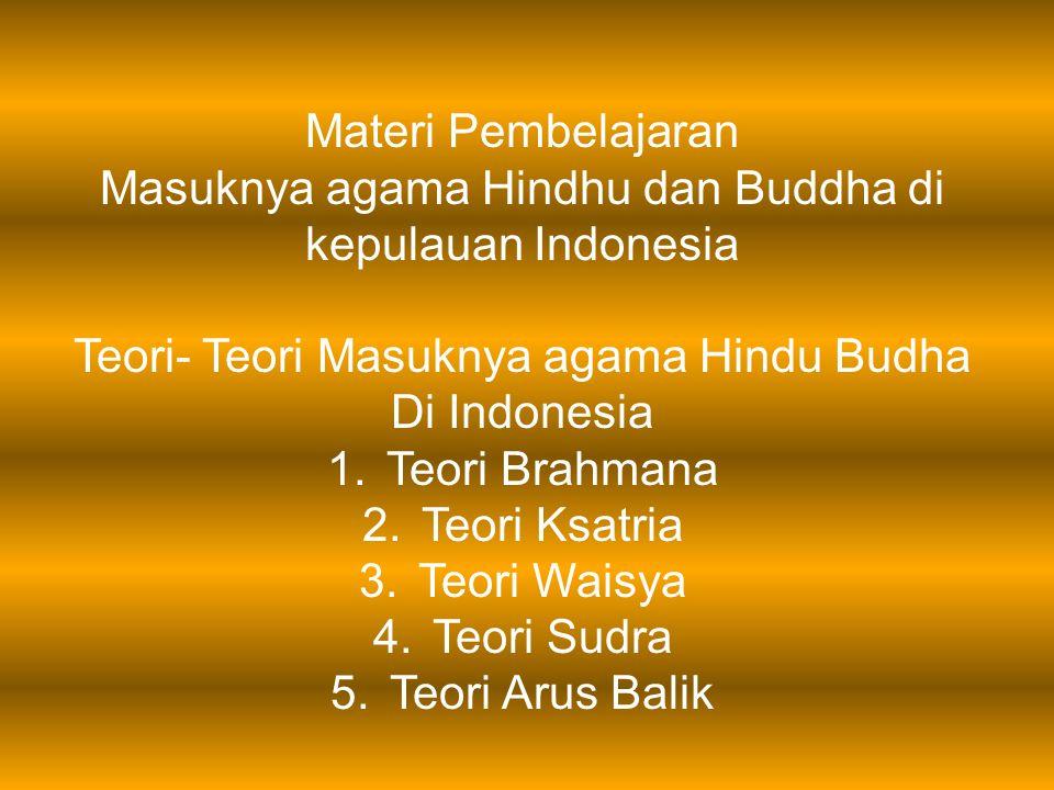 Materi Pembelajaran Masuknya agama Hindhu dan Buddha di kepulauan Indonesia Teori- Teori Masuknya agama Hindu Budha Di Indonesia 1.Teori Brahmana 2.Te