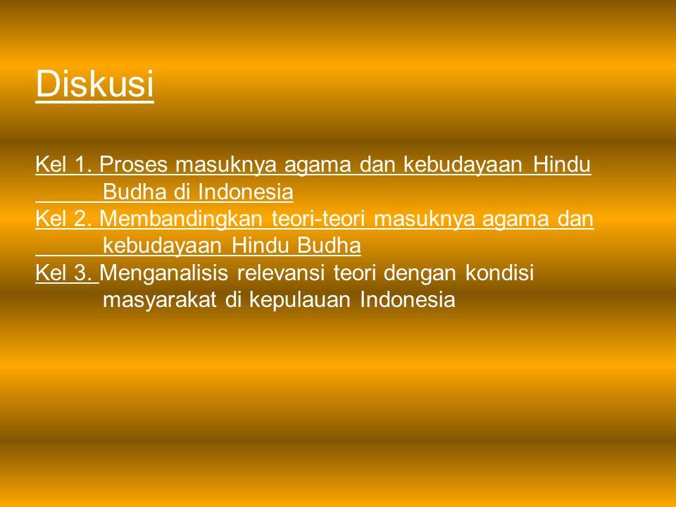 Diskusi Kel 1. Proses masuknya agama dan kebudayaan Hindu Budha di Indonesia Kel 2. Membandingkan teori-teori masuknya agama dan kebudayaan Hindu Budh
