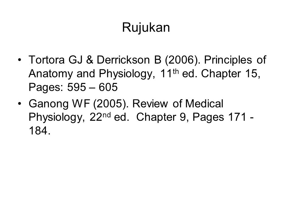 Rujukan Tortora GJ & Derrickson B (2006). Principles of Anatomy and Physiology, 11 th ed. Chapter 15, Pages: 595 – 605 Ganong WF (2005). Review of Med