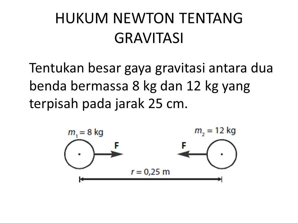 HUKUM NEWTON TENTANG GRAVITASI Tentukan besar gaya gravitasi antara dua benda bermassa 8 kg dan 12 kg yang terpisah pada jarak 25 cm.