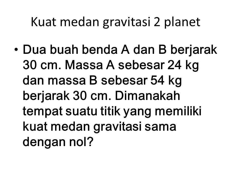 Kuat medan gravitasi 2 planet Dua buah benda A dan B berjarak 30 cm. Massa A sebesar 24 kg dan massa B sebesar 54 kg berjarak 30 cm. Dimanakah tempat