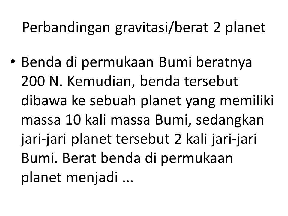 Perbandingan gravitasi/berat 2 planet Benda di permukaan Bumi beratnya 200 N. Kemudian, benda tersebut dibawa ke sebuah planet yang memiliki massa 10