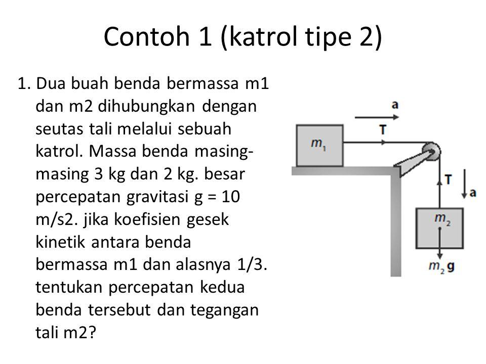 Contoh 1 (katrol tipe 2) 1. Dua buah benda bermassa m1 dan m2 dihubungkan dengan seutas tali melalui sebuah katrol. Massa benda masing- masing 3 kg da
