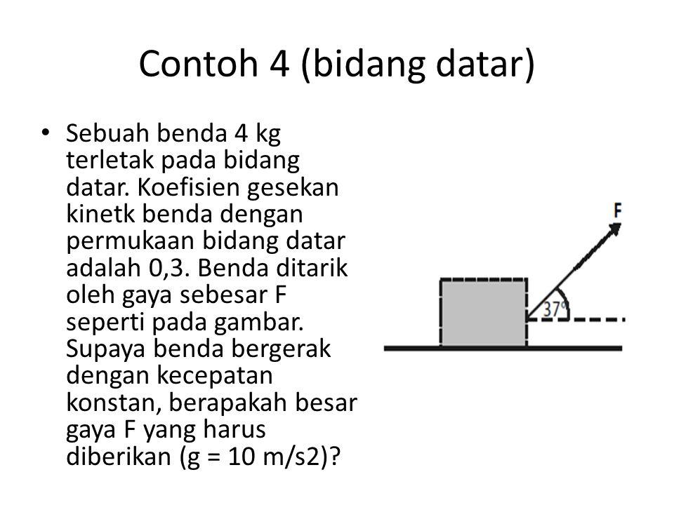 Contoh 4 (bidang datar) Sebuah benda 4 kg terletak pada bidang datar. Koefisien gesekan kinetk benda dengan permukaan bidang datar adalah 0,3. Benda d