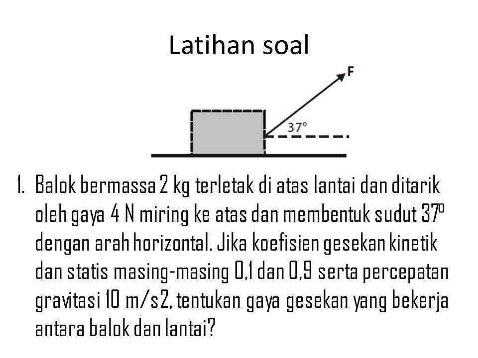 Latihan soal 1. Balok bermassa 2 kg terletak di atas lantai dan ditarik oleh gaya 4 N miring ke atas dan membentuk sudut 37° dengan arah horizontal. J