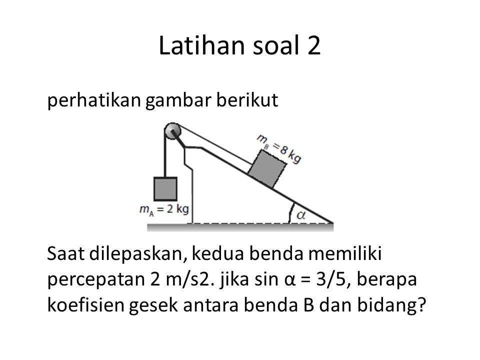 Latihan soal 2 perhatikan gambar berikut Saat dilepaskan, kedua benda memiliki percepatan 2 m/s2. jika sin α = 3/5, berapa koefisien gesek antara bend