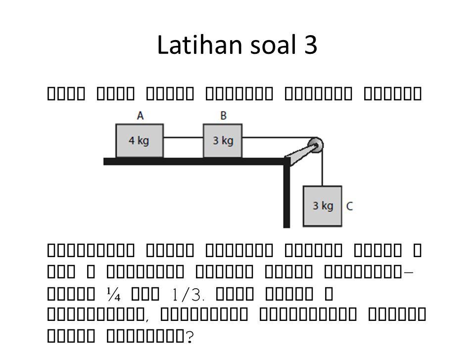 Latihan soal 3 Tiga buah benda disusun seperti gambar Koefisien gesek kinetik antara benda A dan B terhadap bidang datar berturut - turut ¼ dan 1/3. j