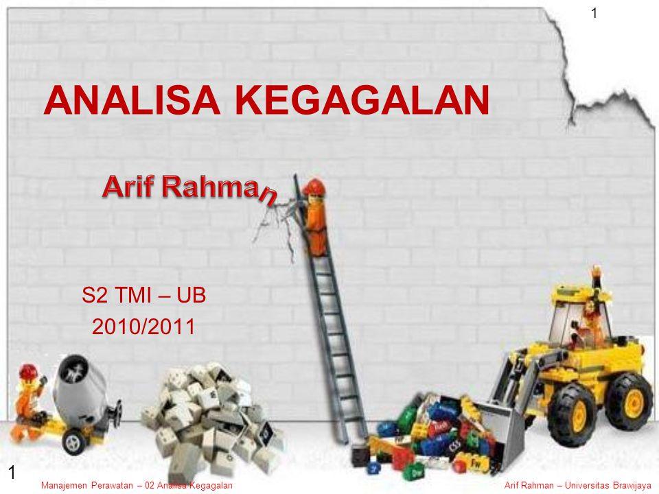 Manajemen Perawatan – 02 Analisa KegagalanArif Rahman – Universitas Brawijaya 1 1 ANALISA KEGAGALAN S2 TMI – UB 2010/2011
