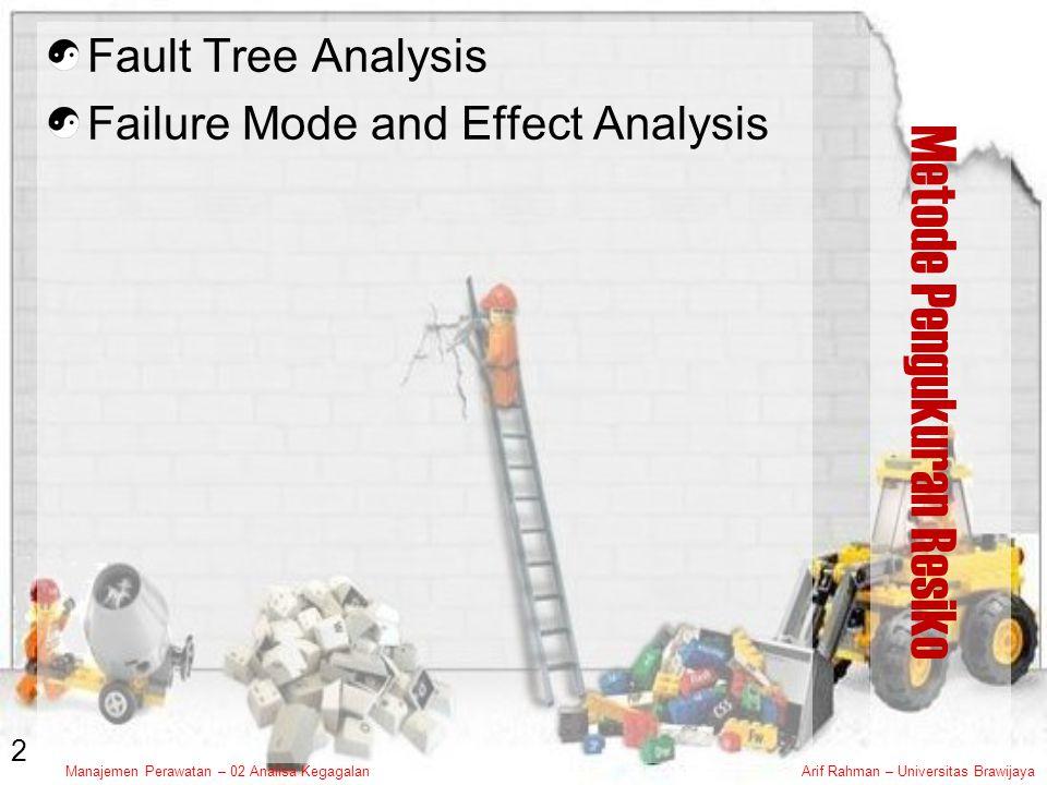 Manajemen Perawatan – 02 Analisa KegagalanArif Rahman – Universitas Brawijaya Metode Pengukuran Resiko Fault Tree Analysis Failure Mode and Effect Analysis 2