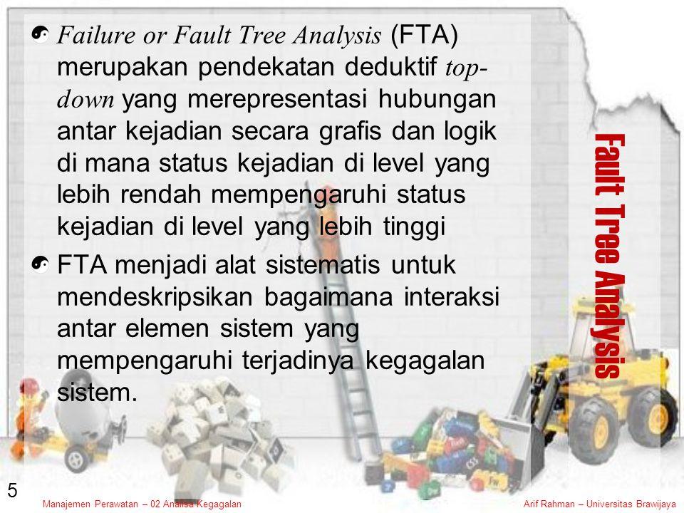 Manajemen Perawatan – 02 Analisa KegagalanArif Rahman – Universitas Brawijaya Fault Tree Analysis Failure or Fault Tree Analysis (FTA) merupakan pendekatan deduktif top- down yang merepresentasi hubungan antar kejadian secara grafis dan logik di mana status kejadian di level yang lebih rendah mempengaruhi status kejadian di level yang lebih tinggi FTA menjadi alat sistematis untuk mendeskripsikan bagaimana interaksi antar elemen sistem yang mempengaruhi terjadinya kegagalan sistem.