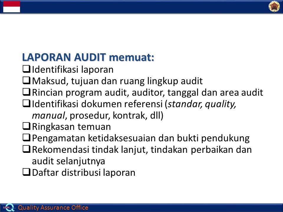 Quality Assurance Office LAPORAN AUDIT memuat:  Identifikasi laporan  Maksud, tujuan dan ruang lingkup audit  Rincian program audit, auditor, tangg