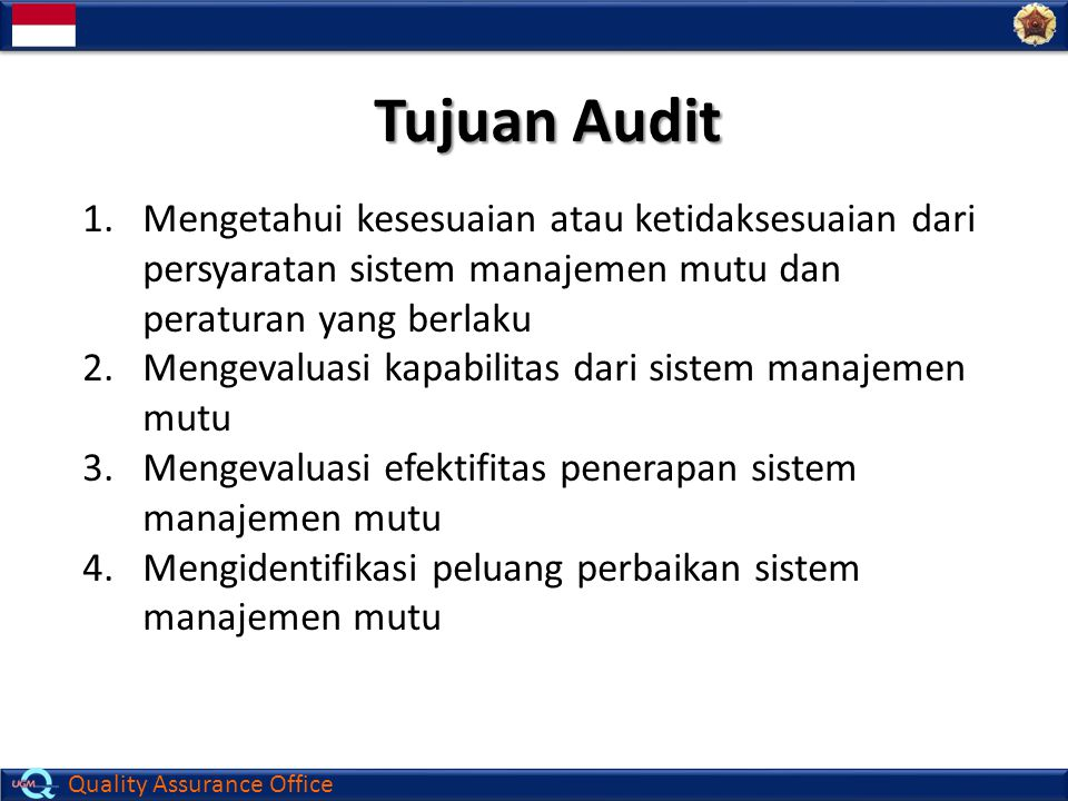 Quality Assurance Office Prinsip Dasar Audit 1.Sikap dasar : 1.Sikap dasar : mempunyai sifat profesional 2.Penyajian yang wajar : 2.Penyajian yang wajar : wajib memberikan laporan yang benar berdasar fakta 3.Ketelitian : 3.Ketelitian : kecermatan dalam menggali informasi sehingga menghasilkan kesimpulan audit yang valid 4.Independen 4.Independen : mempunyai sikap netral dan obyektif saat membuat kesimpulan audit 5.Bukti : 5.Bukti : penjelasan yang rasional dalam menghasilkan kesimpulan yang dapat dipercaya