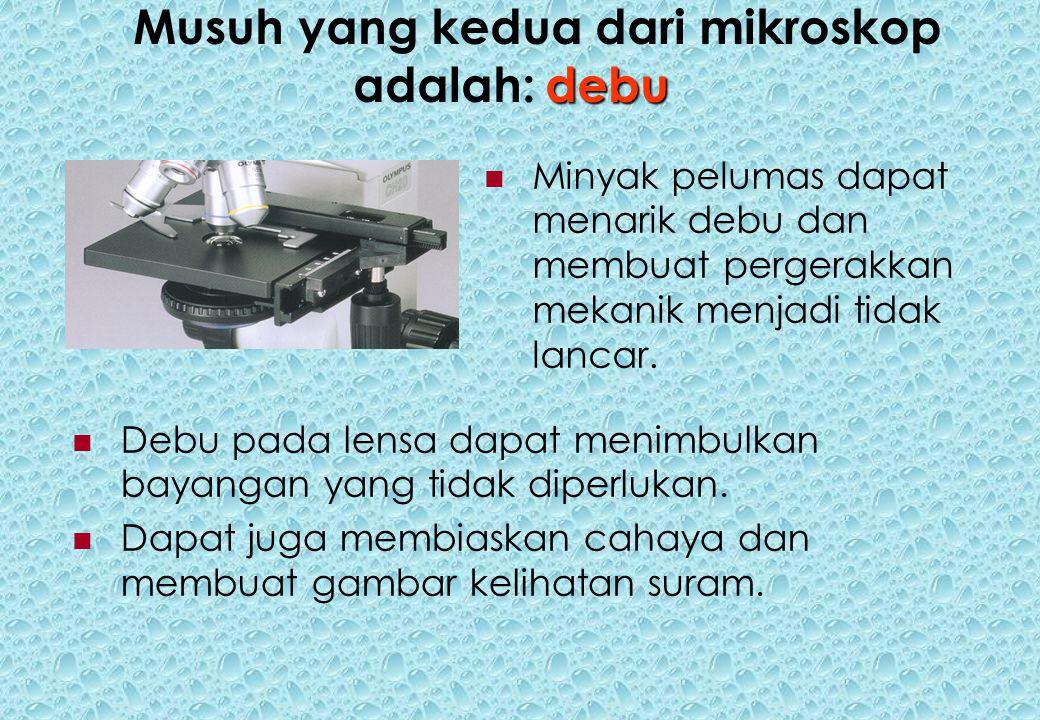 debu Musuh yang kedua dari mikroskop adalah:debu Minyak pelumas dapat menarik debu dan membuat pergerakkan mekanik menjadi tidak lancar.