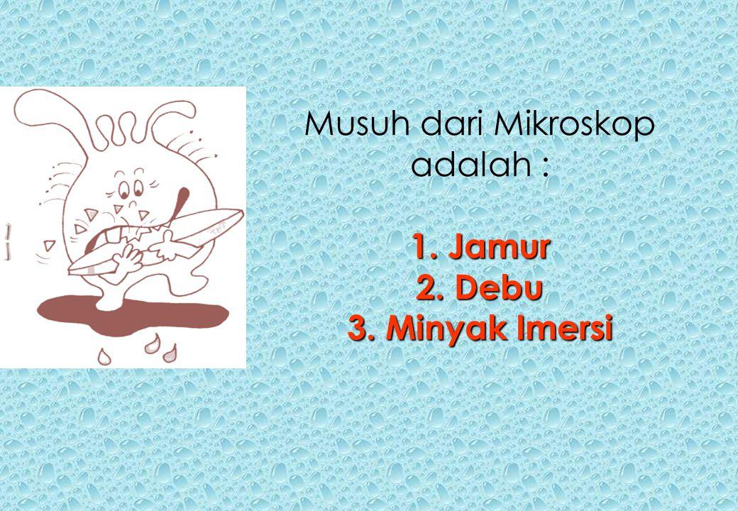 1. Jamur 2. Debu 3. Minyak Imersi Musuh dari Mikroskop adalah : 1. Jamur 2. Debu 3. Minyak Imersi