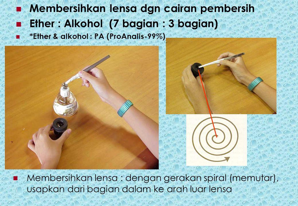 Membersihkan lensa : dengan gerakan spiral (memutar), usapkan dari bagian dalam ke arah luar lensa Membersihkan lensa dgn cairan pembersih Ether : Alkohol (7 bagian : 3 bagian) *Ether & alkohol : PA (ProAnalis-99%)