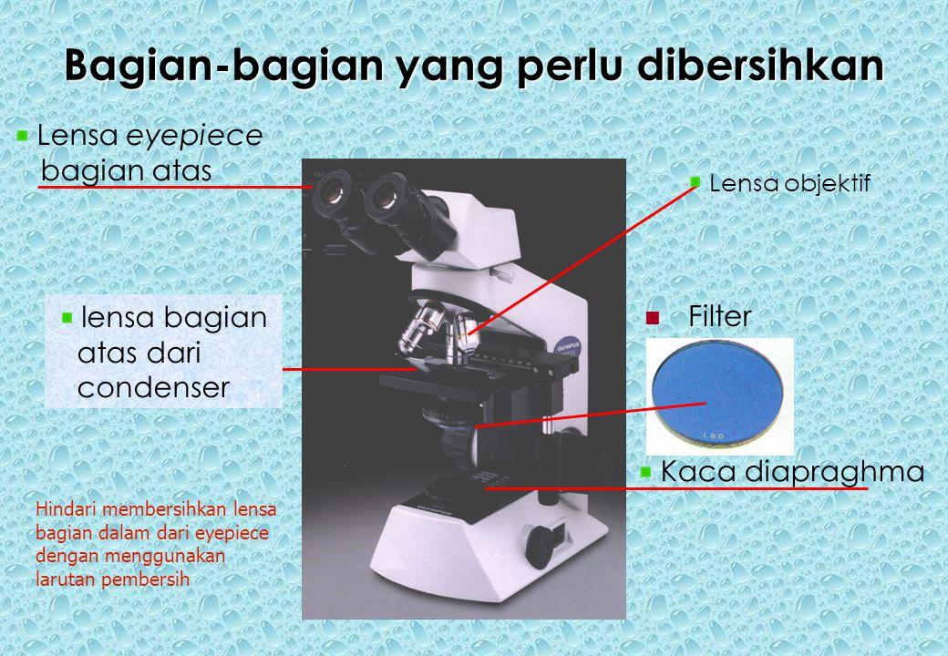 Bagian-bagian yang perlu dibersihkan Filter Lensa objektif lensa bagian atas dari condenser Kaca diapraghma Hindari membersihkan lensa bagian dalam dari eyepiece dengan menggunakan larutan pembersih Lensa eyepiece bagian atas