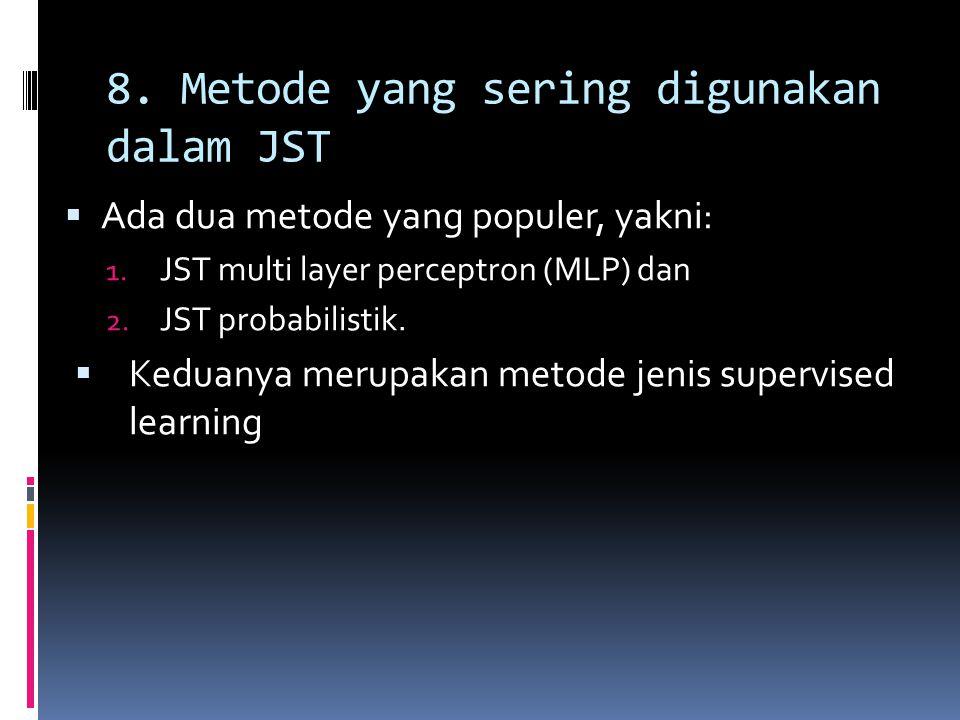 8. Metode yang sering digunakan dalam JST  Ada dua metode yang populer, yakni: 1. JST multi layer perceptron (MLP) dan 2. JST probabilistik.  Keduan
