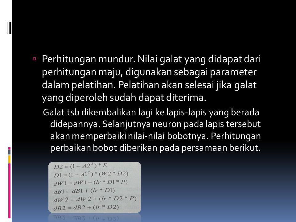  Perhitungan mundur. Nilai galat yang didapat dari perhitungan maju, digunakan sebagai parameter dalam pelatihan. Pelatihan akan selesai jika galat y