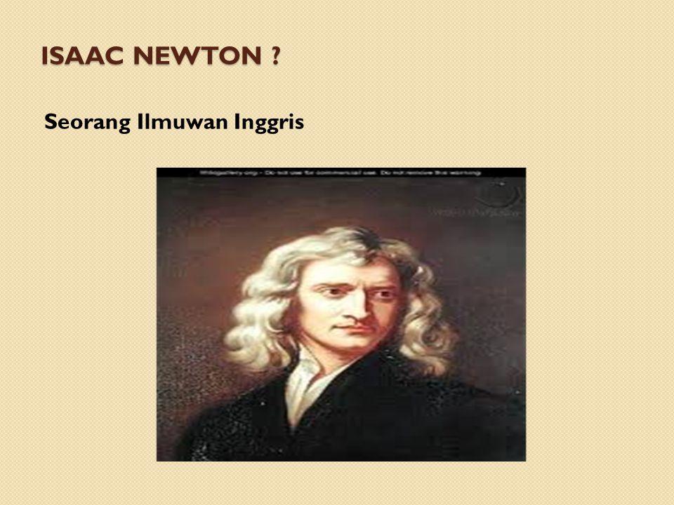 ISAAC NEWTON ? Seorang Ilmuwan Inggris