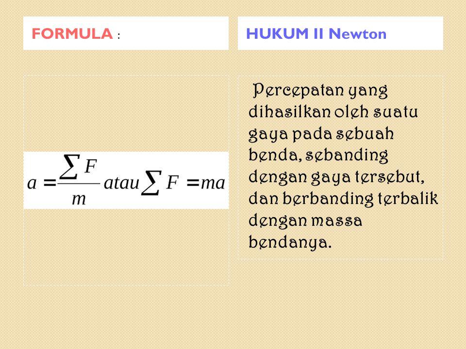 FORMULA : HUKUM II Newton Percepatan yang dihasilkan oleh suatu gaya pada sebuah benda, sebanding dengan gaya tersebut, dan berbanding terbalik dengan