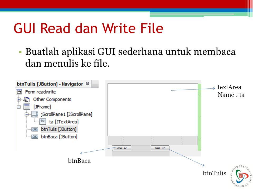GUI Read dan Write File Buatlah aplikasi GUI sederhana untuk membaca dan menulis ke file. textArea Name : ta btnTulis btnBaca