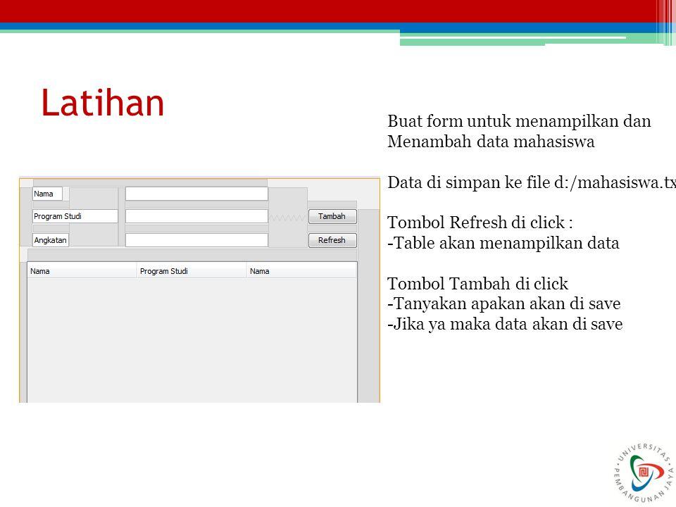 Latihan Buat form untuk menampilkan dan Menambah data mahasiswa Data di simpan ke file d:/mahasiswa.txt Tombol Refresh di click : -Table akan menampil
