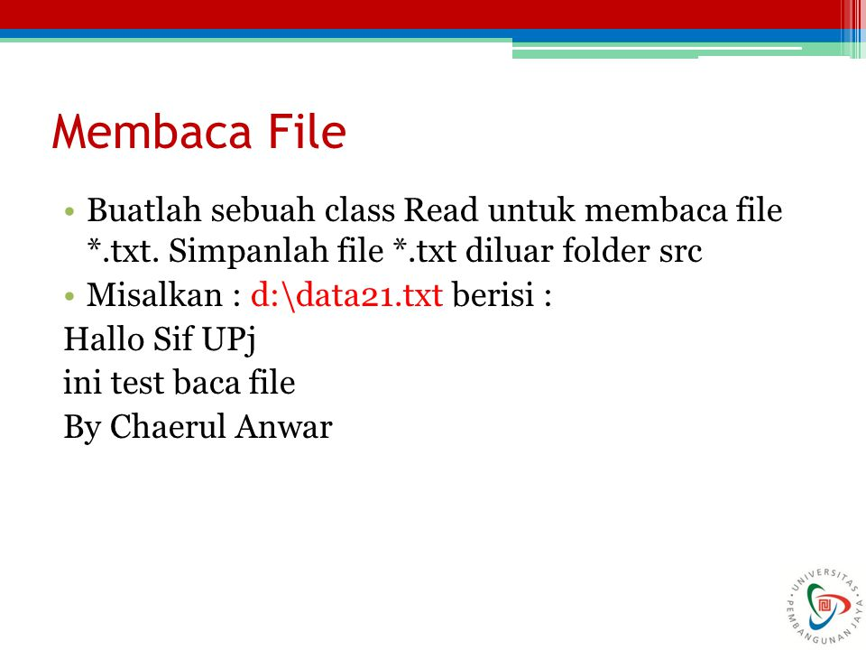 Membaca File Buatlah sebuah class Read untuk membaca file *.txt. Simpanlah file *.txt diluar folder src Misalkan : d:\data21.txt berisi : Hallo Sif UP