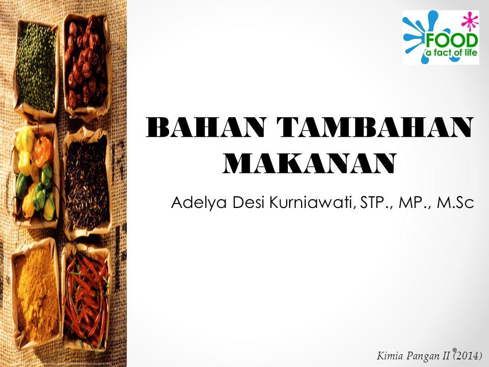 Kimia Pangan II (2014) BAHAN TAMBAHAN MAKANAN Adelya Desi Kurniawati, STP., MP., M.Sc