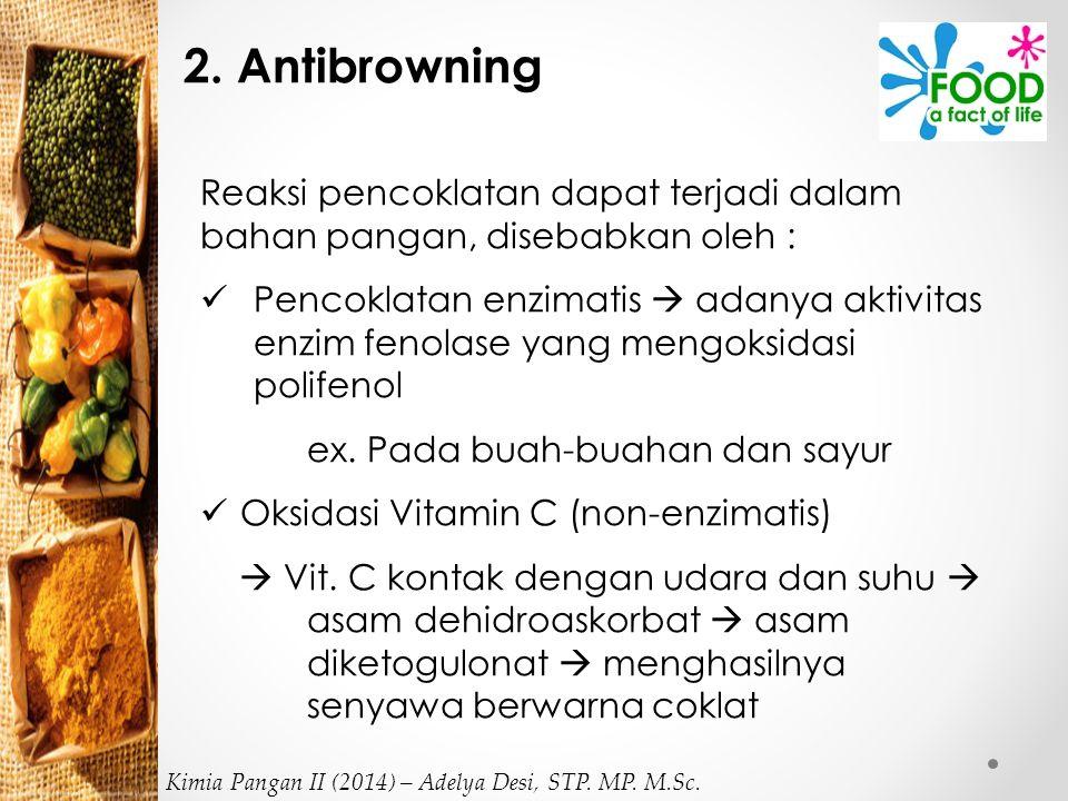 2. Antibrowning Reaksi pencoklatan dapat terjadi dalam bahan pangan, disebabkan oleh : Pencoklatan enzimatis  adanya aktivitas enzim fenolase yang me