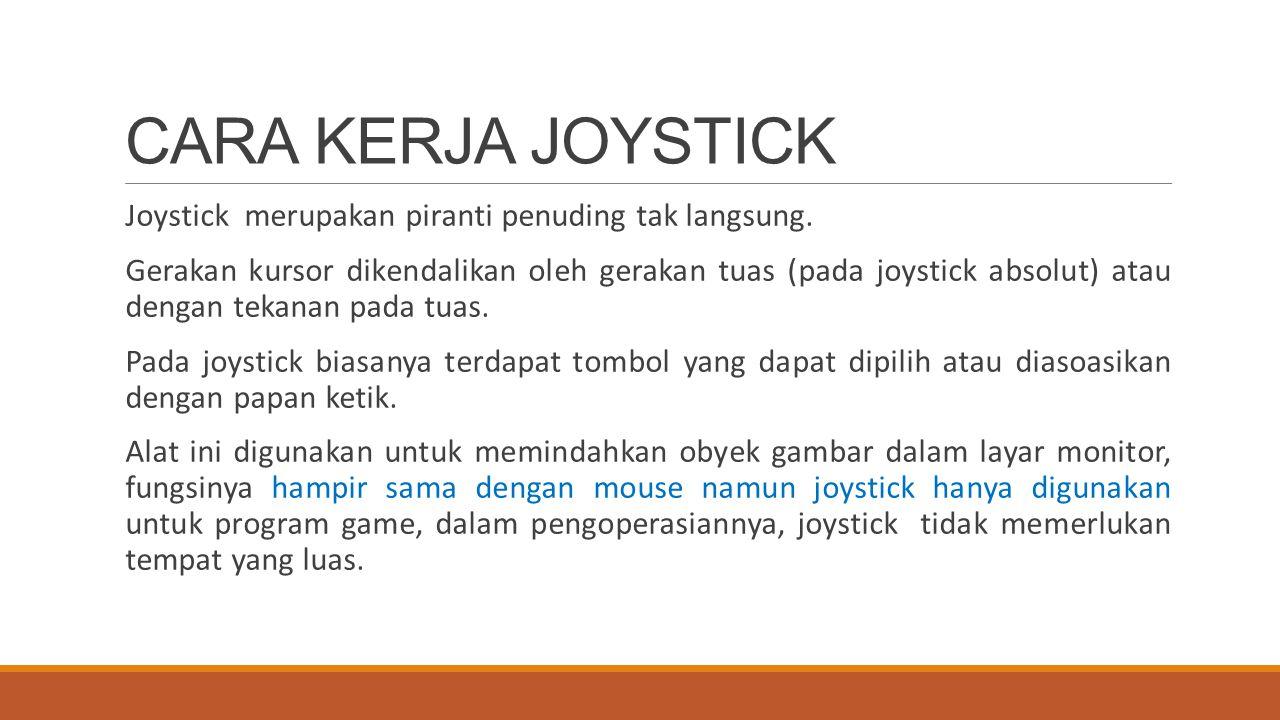 CARA KERJA JOYSTICK Joystick merupakan piranti penuding tak langsung. Gerakan kursor dikendalikan oleh gerakan tuas (pada joystick absolut) atau denga