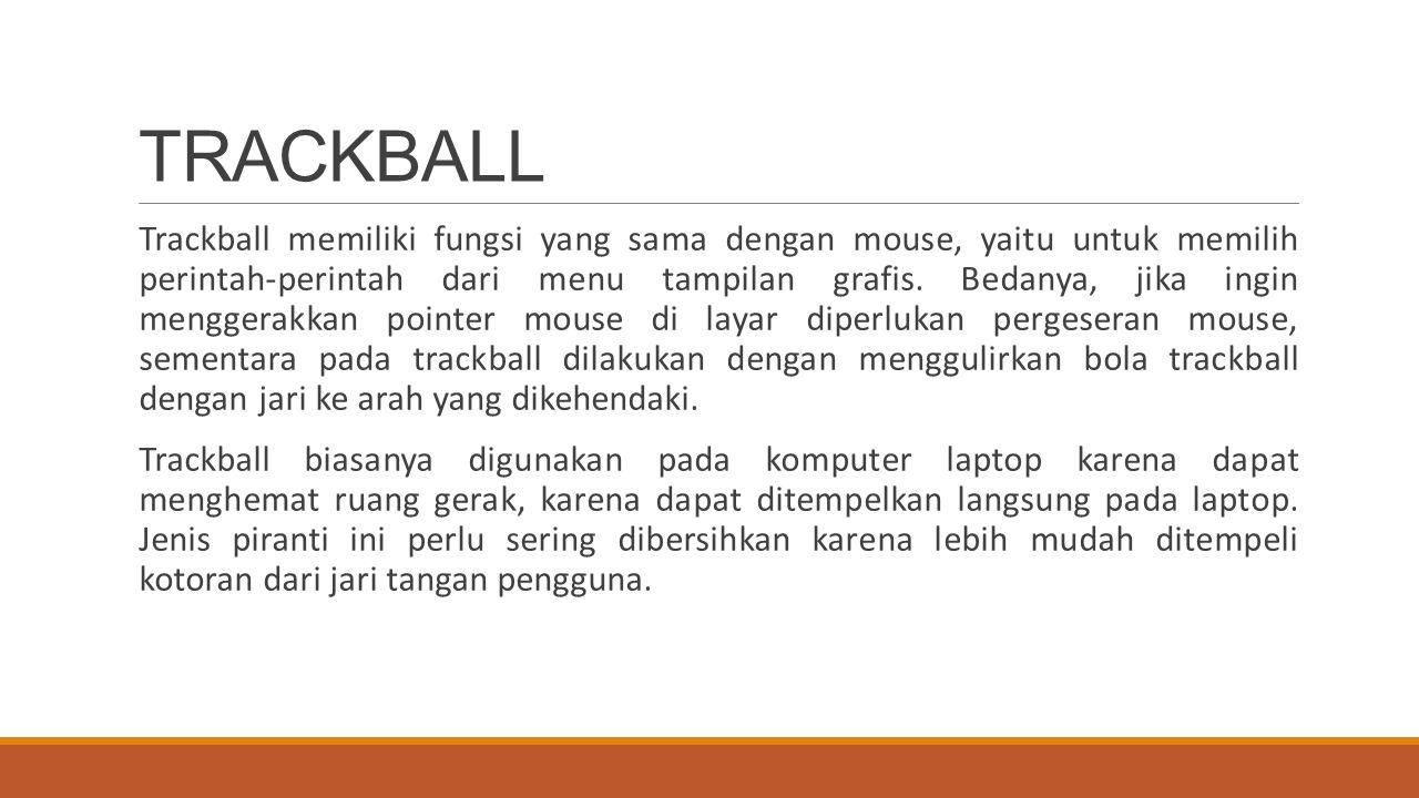Trackball memiliki fungsi yang sama dengan mouse, yaitu untuk memilih perintah-perintah dari menu tampilan grafis. Bedanya, jika ingin menggerakkan po