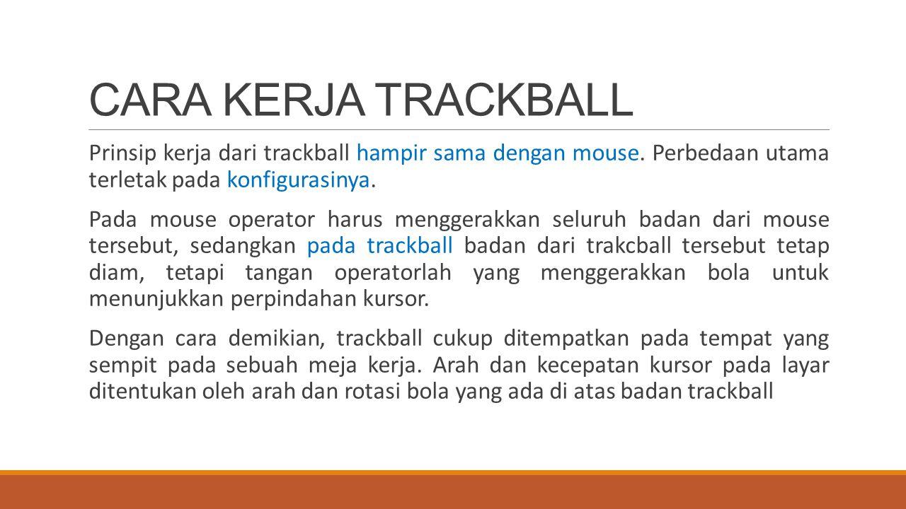 CARA KERJA TRACKBALL Prinsip kerja dari trackball hampir sama dengan mouse. Perbedaan utama terletak pada konfigurasinya. Pada mouse operator harus me