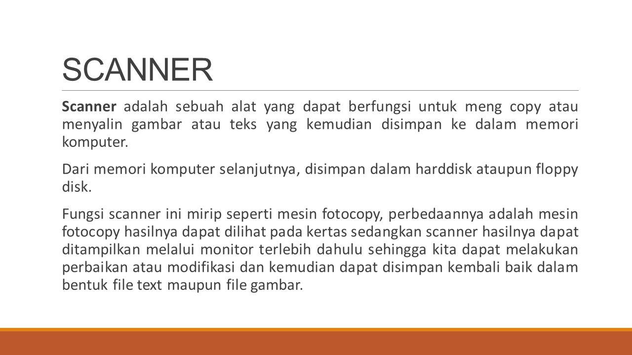 Scanner adalah sebuah alat yang dapat berfungsi untuk meng copy atau menyalin gambar atau teks yang kemudian disimpan ke dalam memori komputer. Dari m