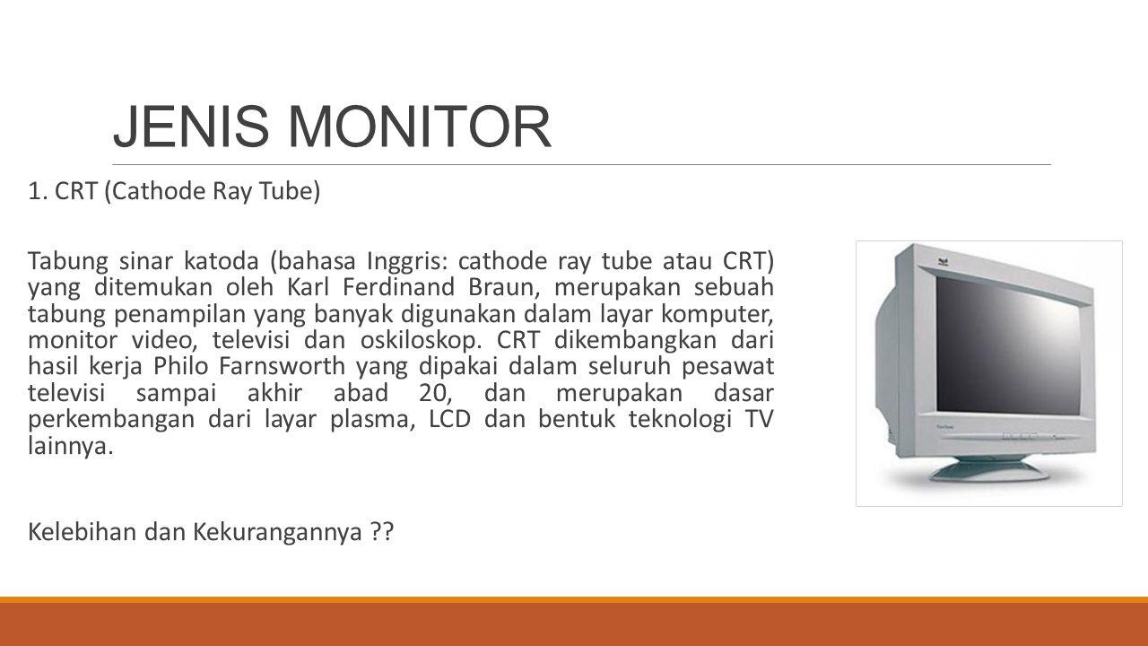 JENIS MONITOR 1. CRT (Cathode Ray Tube) Tabung sinar katoda (bahasa Inggris: cathode ray tube atau CRT) yang ditemukan oleh Karl Ferdinand Braun, meru
