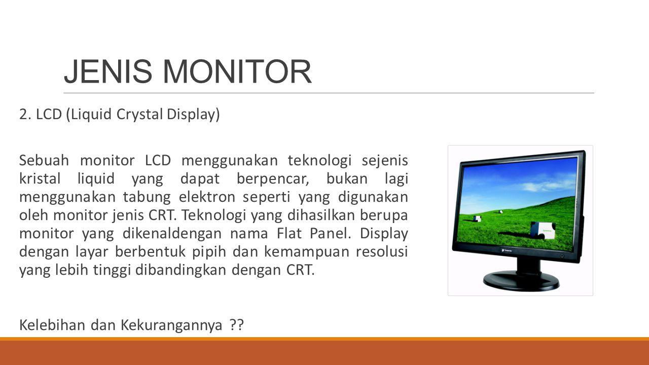 JENIS MONITOR 2. LCD (Liquid Crystal Display) Sebuah monitor LCD menggunakan teknologi sejenis kristal liquid yang dapat berpencar, bukan lagi menggun