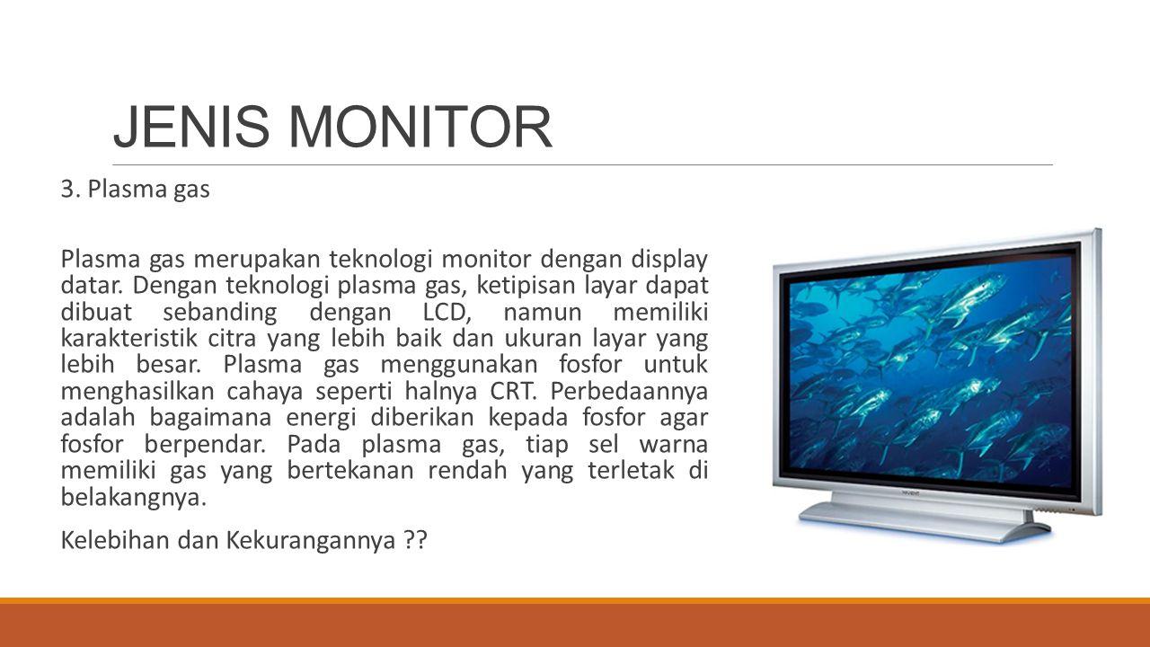 JENIS MONITOR 3. Plasma gas Plasma gas merupakan teknologi monitor dengan display datar. Dengan teknologi plasma gas, ketipisan layar dapat dibuat seb