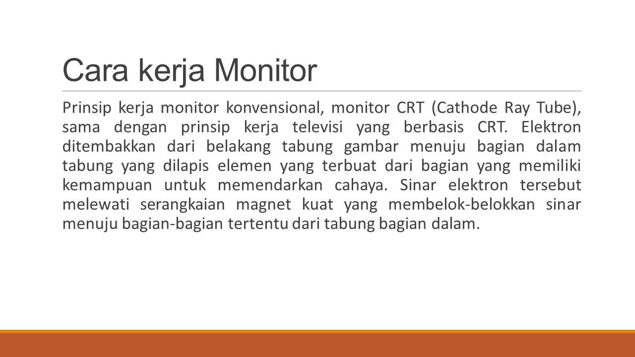 Cara kerja Monitor Prinsip kerja monitor konvensional, monitor CRT (Cathode Ray Tube), sama dengan prinsip kerja televisi yang berbasis CRT. Elektron