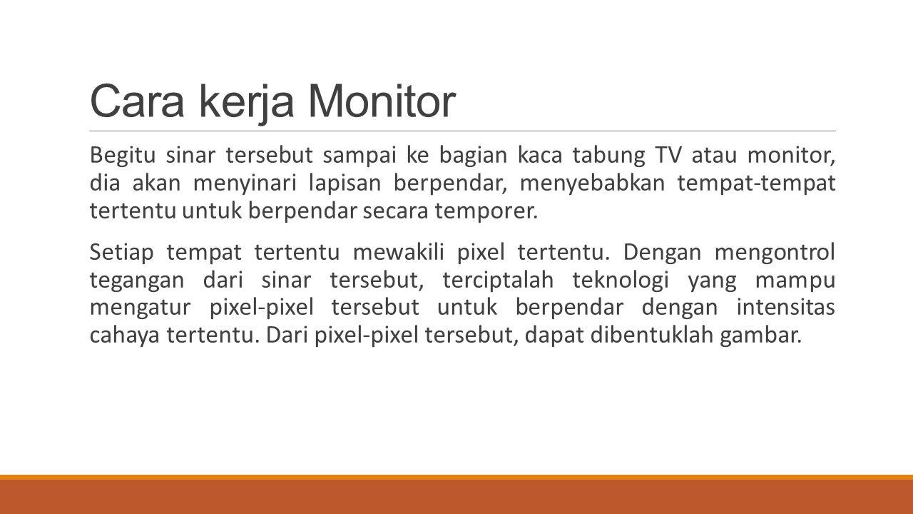 Cara kerja Monitor Begitu sinar tersebut sampai ke bagian kaca tabung TV atau monitor, dia akan menyinari lapisan berpendar, menyebabkan tempat-tempat