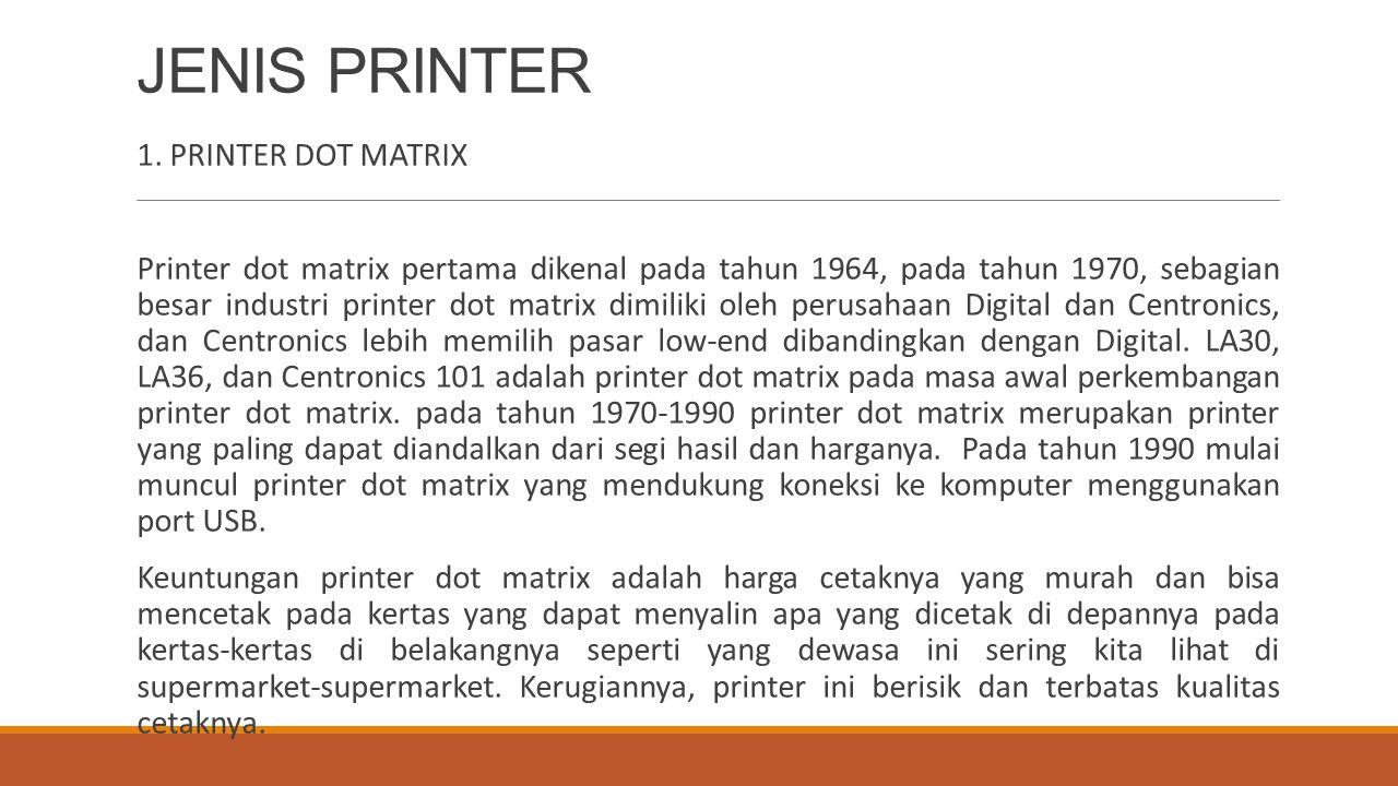 JENIS PRINTER 1. PRINTER DOT MATRIX Printer dot matrix pertama dikenal pada tahun 1964, pada tahun 1970, sebagian besar industri printer dot matrix di