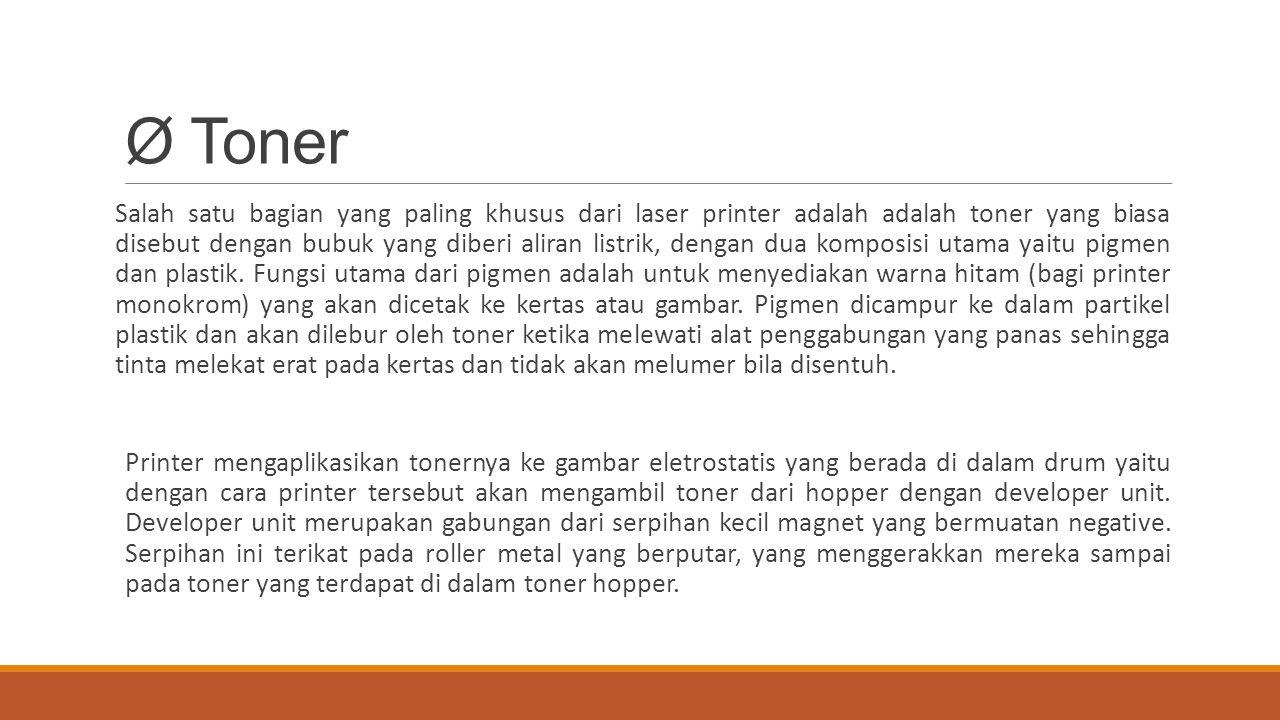 Ø Toner Salah satu bagian yang paling khusus dari laser printer adalah adalah toner yang biasa disebut dengan bubuk yang diberi aliran listrik, dengan