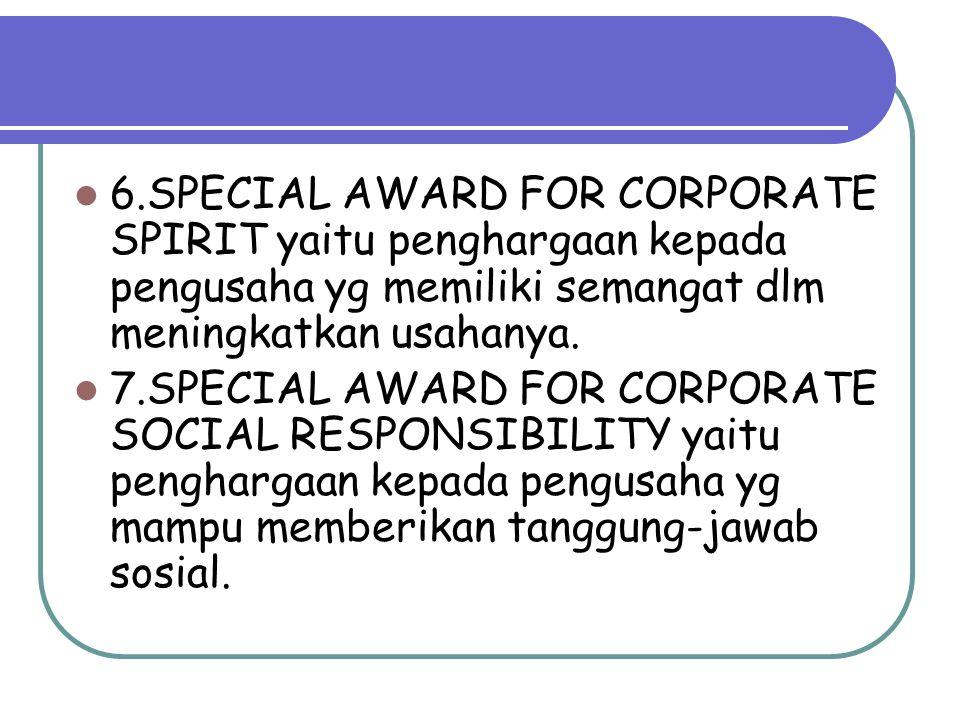 6.SPECIAL AWARD FOR CORPORATE SPIRIT yaitu penghargaan kepada pengusaha yg memiliki semangat dlm meningkatkan usahanya. 7.SPECIAL AWARD FOR CORPORATE