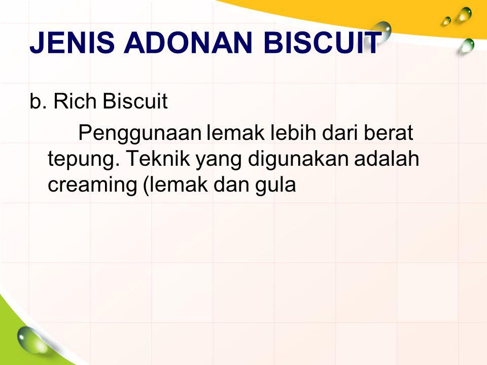 JENIS ADONAN BISCUIT b. Rich Biscuit Penggunaan lemak lebih dari berat tepung. Teknik yang digunakan adalah creaming (lemak dan gula