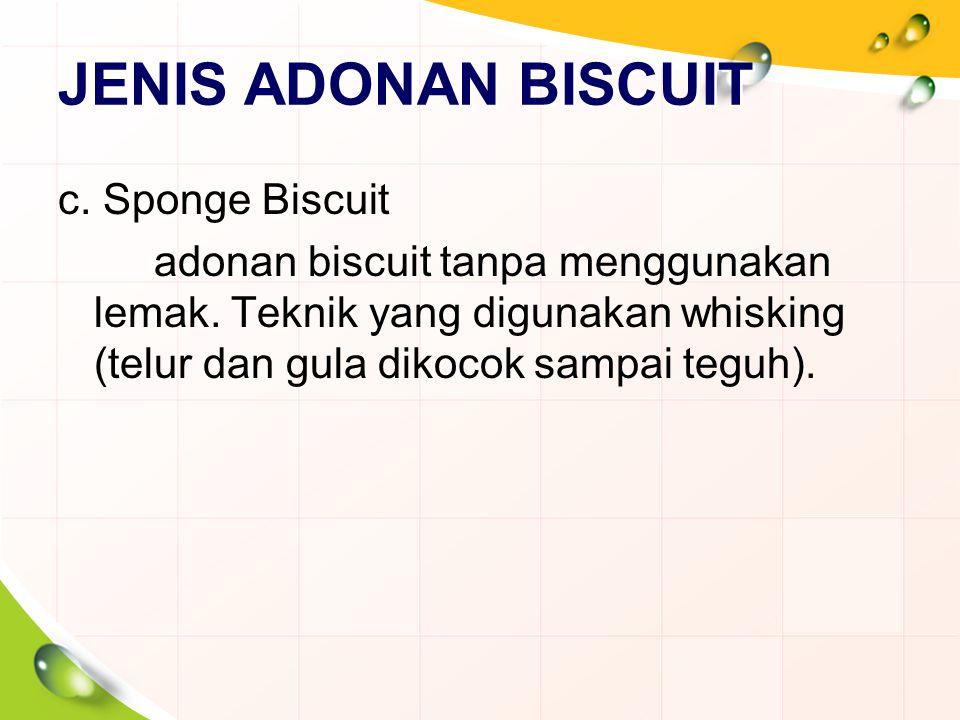 JENIS ADONAN BISCUIT c. Sponge Biscuit adonan biscuit tanpa menggunakan lemak. Teknik yang digunakan whisking (telur dan gula dikocok sampai teguh).